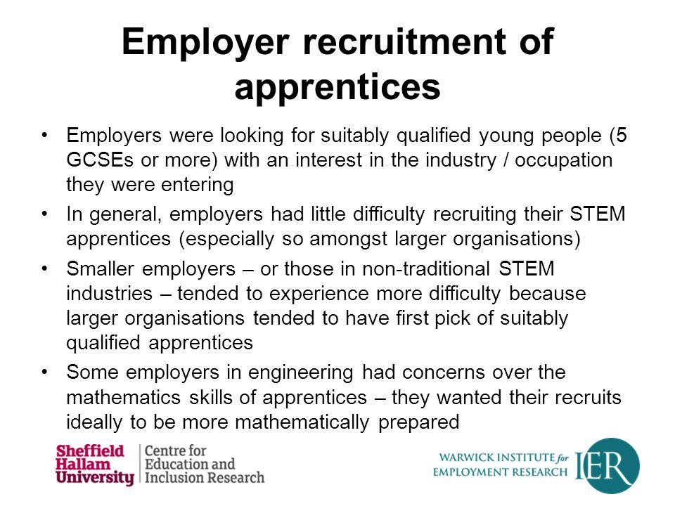 Employer recruitment of apprentices Employers were looking for suitably qualified young people (5 GCSEs or more) with an interest in the industry / occupation they were entering In general, employers had little difficulty recruiting their STEM apprentices (especially so amongst larger organisations) Smaller employers – or those in non-traditional STEM industries – tended to experience more difficulty because larger organisations tended to have first pick of suitably qualified apprentices Some employers in engineering had concerns over the mathematics skills of apprentices – they wanted their recruits ideally to be more mathematically prepared