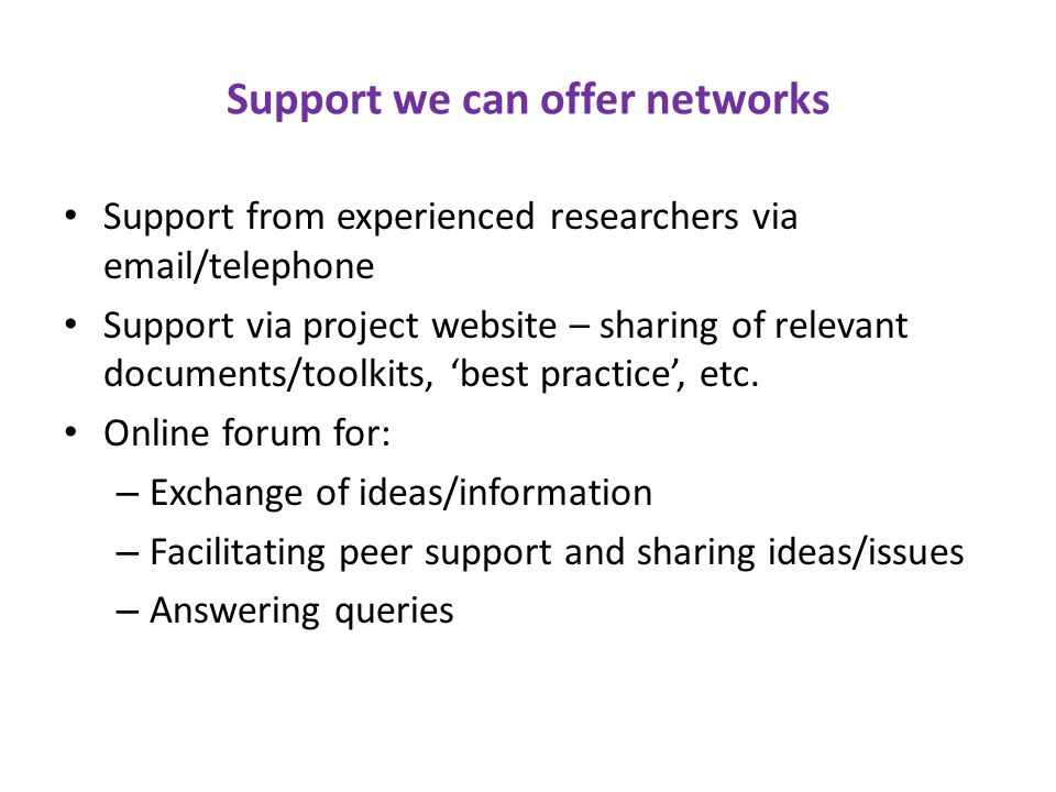 Support we can offer networks Support from experienced researchers via email/telephone Support via project website – sharing of relevant documents/toolkits, 'best practice', etc.