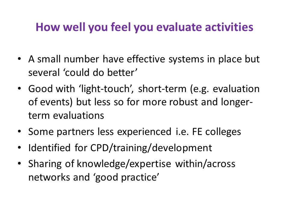 How well you feel you evaluate activities A small number have effective systems in place but several 'could do better' Good with 'light-touch', short-term (e.g.