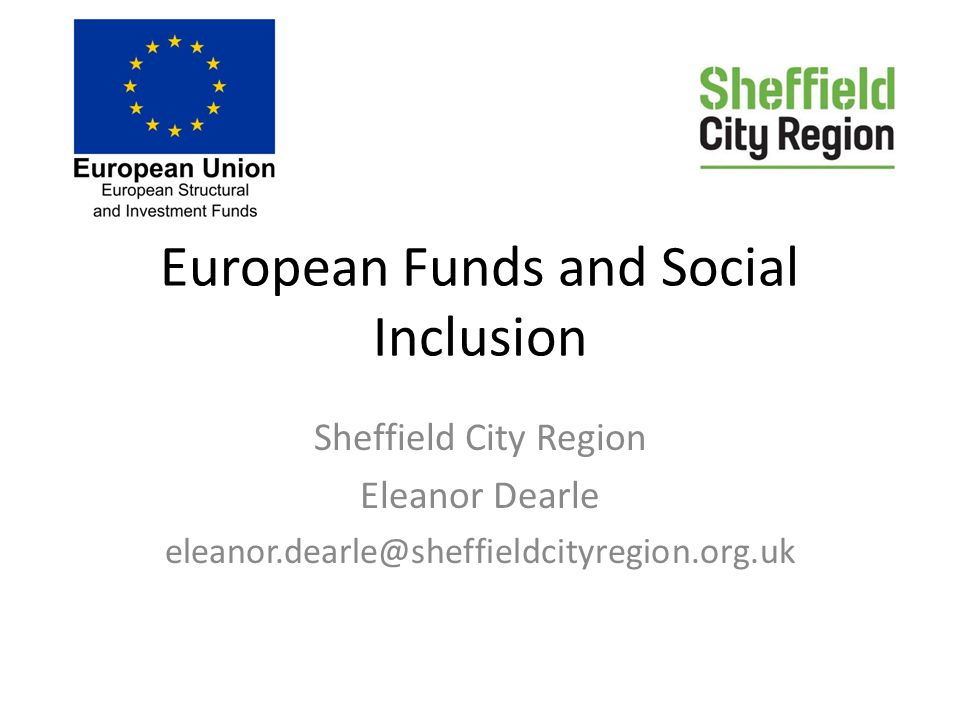 European Funds and Social Inclusion Sheffield City Region Eleanor Dearle eleanor.dearle@sheffieldcityregion.org.uk
