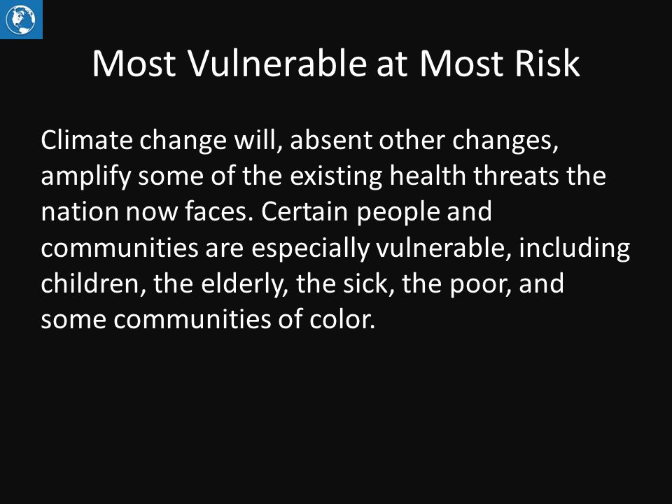 Most Vulnerable at Most Risk Climate change will, absent other changes, amplify some of the existing health threats the nation now faces.