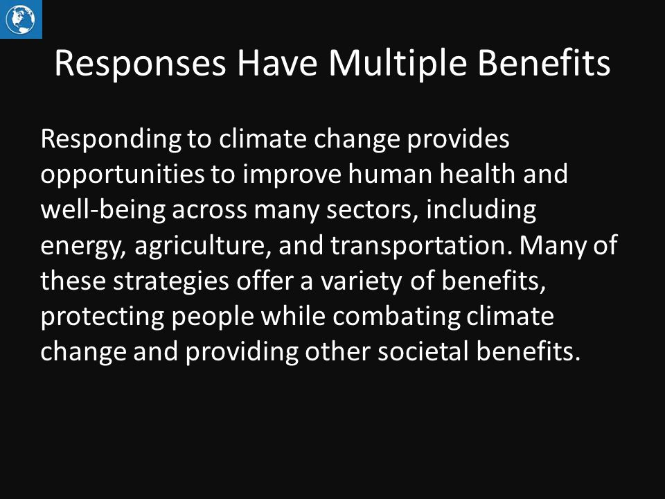 Responses Have Multiple Benefits Responding to climate change provides opportunities to improve human health and well-being across many sectors, including energy, agriculture, and transportation.