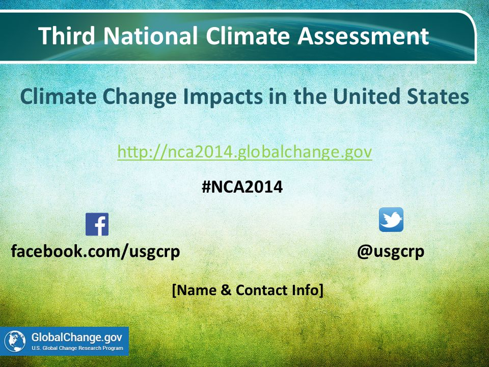Climate Change Impacts in the United States http://nca2014.globalchange.gov http://nca2014.globalchange.gov Third National Climate Assessment @usgcrp facebook.com/usgcrp #NCA2014 [Name & Contact Info]