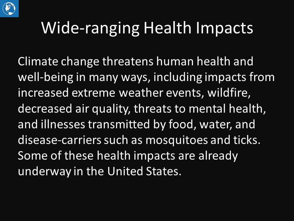 Wide-ranging Health Impacts Climate change threatens human health and well-being in many ways, including impacts from increased extreme weather events, wildfire, decreased air quality, threats to mental health, and illnesses transmitted by food, water, and disease-carriers such as mosquitoes and ticks.