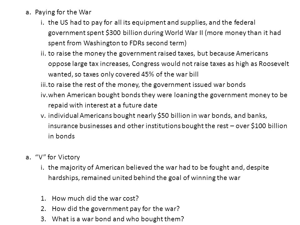 a.Paying for the War i.the US had to pay for all its equipment and supplies, and the federal government spent $300 billion during World War II (more money than it had spent from Washington to FDRs second term) ii.to raise the money the government raised taxes, but because Americans oppose large tax increases, Congress would not raise taxes as high as Roosevelt wanted, so taxes only covered 45% of the war bill iii.to raise the rest of the money, the government issued war bonds iv.when American bought bonds they were loaning the government money to be repaid with interest at a future date v.individual Americans bought nearly $50 billion in war bonds, and banks, insurance businesses and other institutions bought the rest – over $100 billion in bonds a. V for Victory i.the majority of American believed the war had to be fought and, despite hardships, remained united behind the goal of winning the war 1.How much did the war cost.