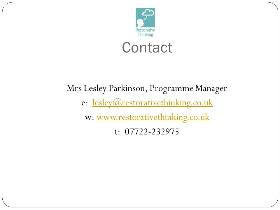 Contact Mrs Lesley Parkinson, Programme Manager e: lesley@restorativethinking.co.uklesley@restorativethinking.co.uk w: www.restorativethinking.co.ukww