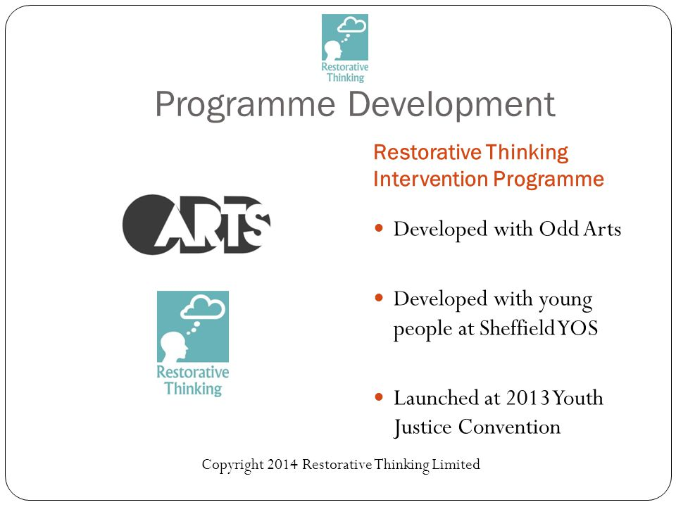 Programme Development Restorative Thinking Intervention Programme Developed with Odd Arts Developed with young people at Sheffield YOS Launched at 2013 Youth Justice Convention Copyright 2014 Restorative Thinking Limited