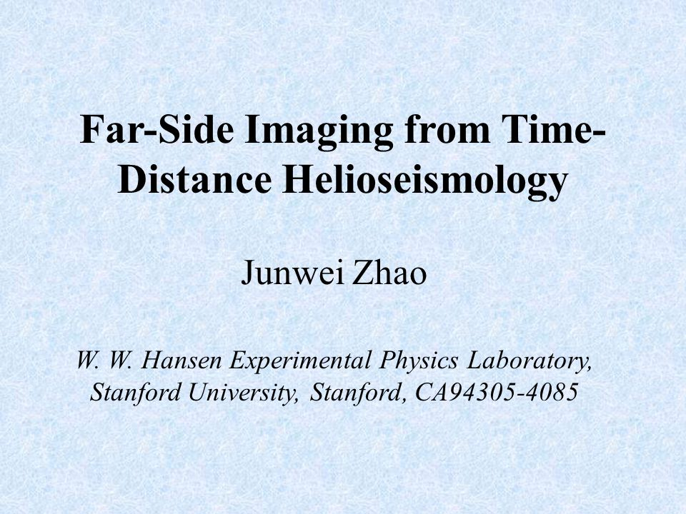 Far-Side Imaging from Time- Distance Helioseismology Junwei Zhao W. W. Hansen Experimental Physics Laboratory, Stanford University, Stanford, CA94305-