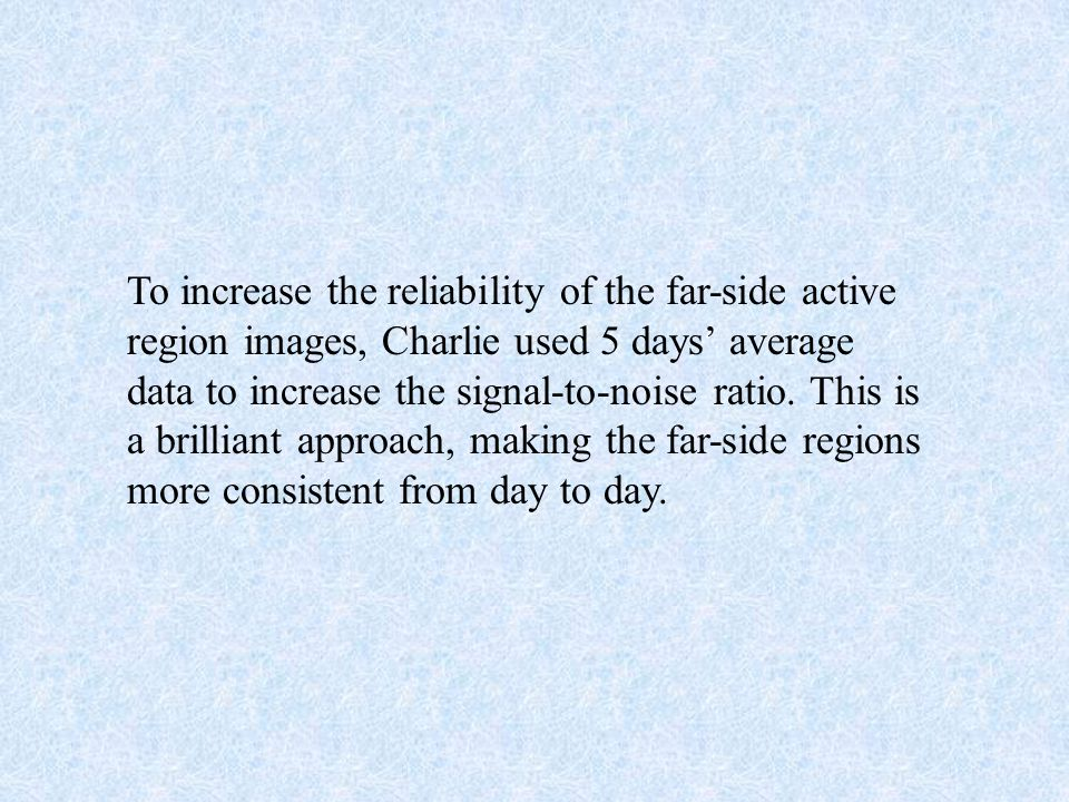 To increase the reliability of the far-side active region images, Charlie used 5 days' average data to increase the signal-to-noise ratio.