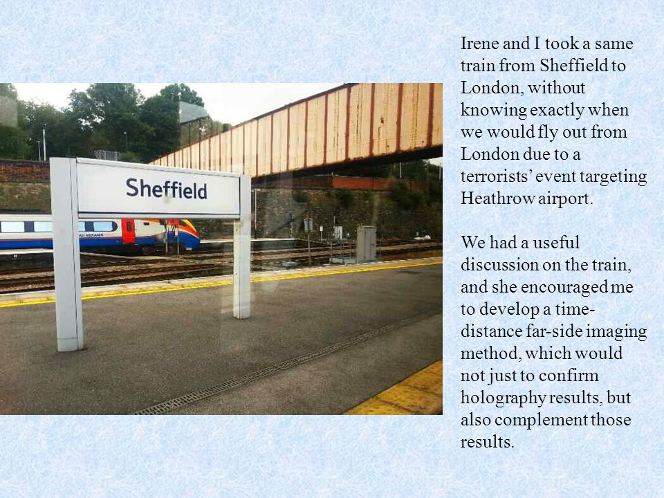 Irene and I took a same train from Sheffield to London, without knowing exactly when we would fly out from London due to a terrorists' event targeting Heathrow airport.