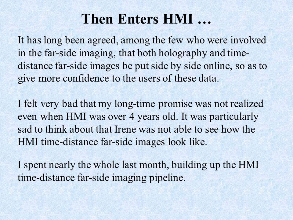 Then Enters HMI … It has long been agreed, among the few who were involved in the far-side imaging, that both holography and time- distance far-side images be put side by side online, so as to give more confidence to the users of these data.