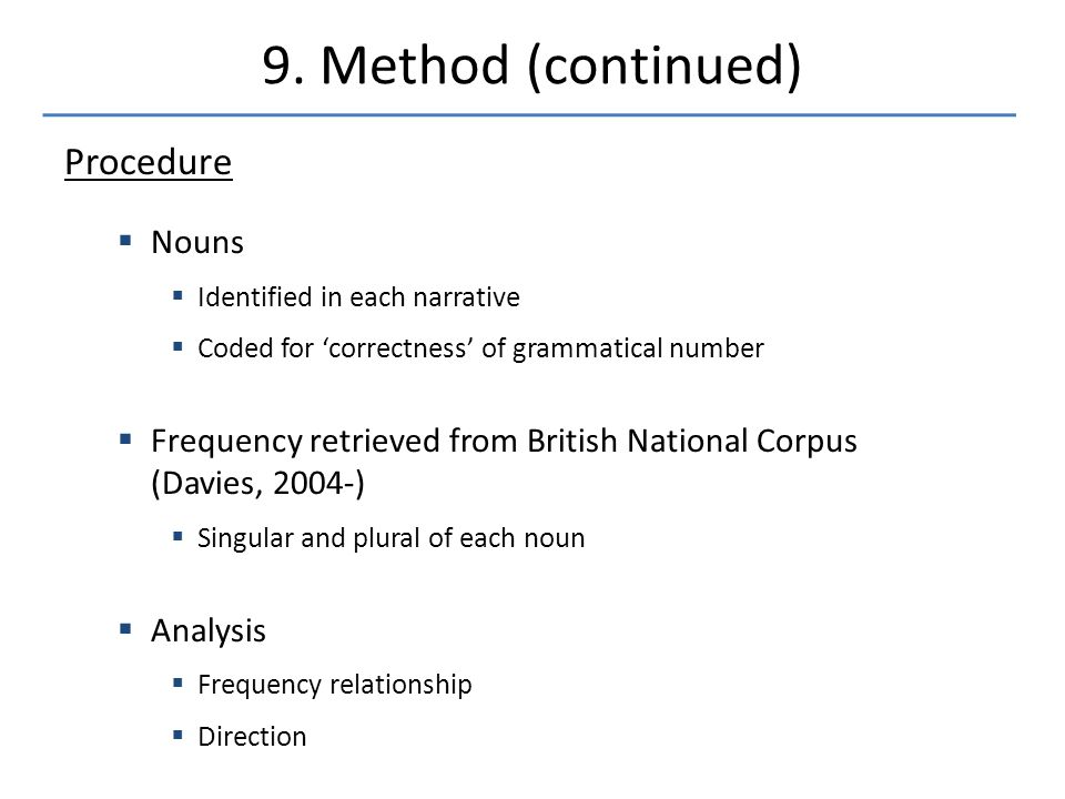 Procedure  Nouns  Identified in each narrative  Coded for 'correctness' of grammatical number  Frequency retrieved from British National Corpus (Davies, 2004-)  Singular and plural of each noun  Analysis  Frequency relationship  Direction 9.