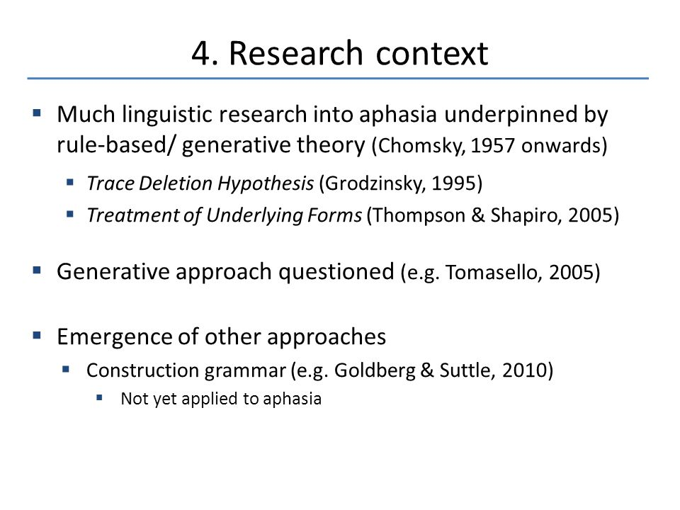 4. Research context  Much linguistic research into aphasia underpinned by rule-based/ generative theory (Chomsky, 1957 onwards)  Trace Deletion Hypo