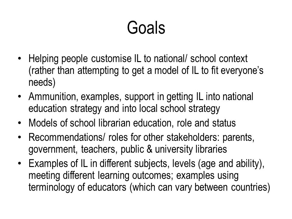 Goals Helping people customise IL to national/ school context (rather than attempting to get a model of IL to fit everyone's needs) Ammunition, examples, support in getting IL into national education strategy and into local school strategy Models of school librarian education, role and status Recommendations/ roles for other stakeholders: parents, government, teachers, public & university libraries Examples of IL in different subjects, levels (age and ability), meeting different learning outcomes; examples using terminology of educators (which can vary between countries)
