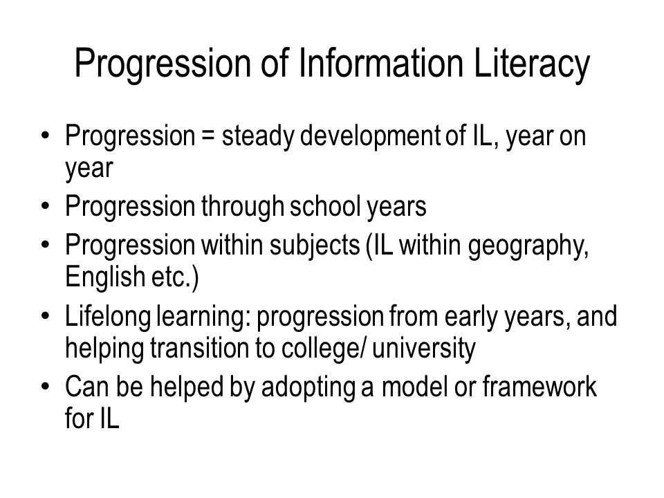 Progression of Information Literacy Progression = steady development of IL, year on year Progression through school years Progression within subjects (IL within geography, English etc.) Lifelong learning: progression from early years, and helping transition to college/ university Can be helped by adopting a model or framework for IL