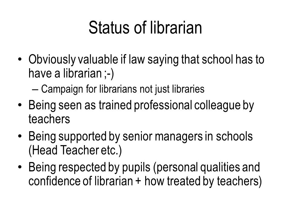 Status of librarian Obviously valuable if law saying that school has to have a librarian ;-) – Campaign for librarians not just libraries Being seen as trained professional colleague by teachers Being supported by senior managers in schools (Head Teacher etc.) Being respected by pupils (personal qualities and confidence of librarian + how treated by teachers)