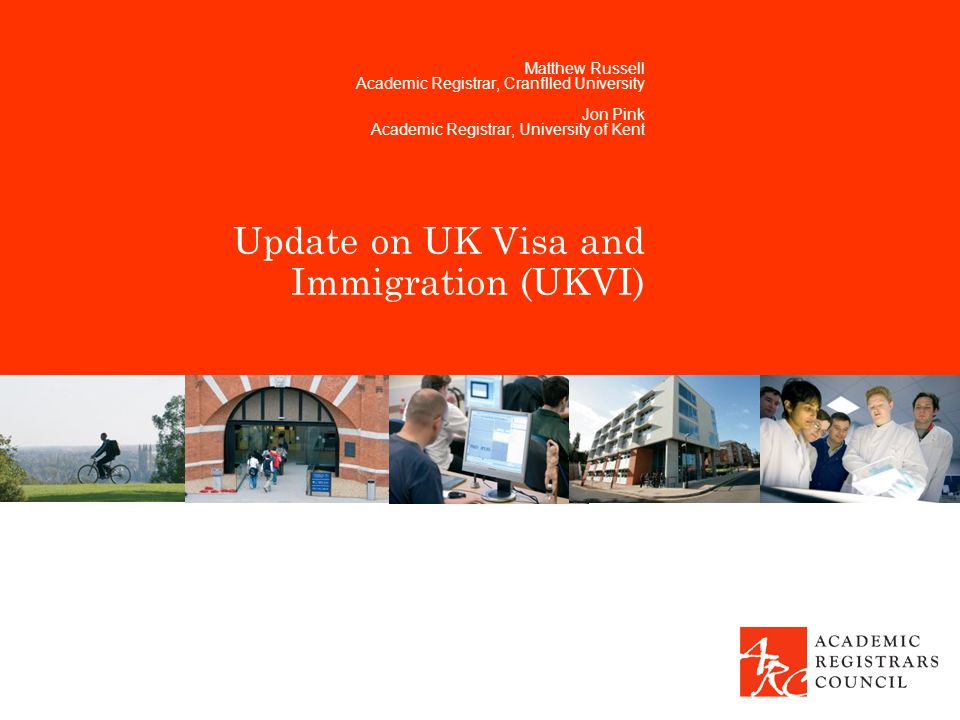 Update on UK Visa and Immigration (UKVI) Matthew Russell Academic Registrar, Cranflled University Jon Pink Academic Registrar, University of Kent