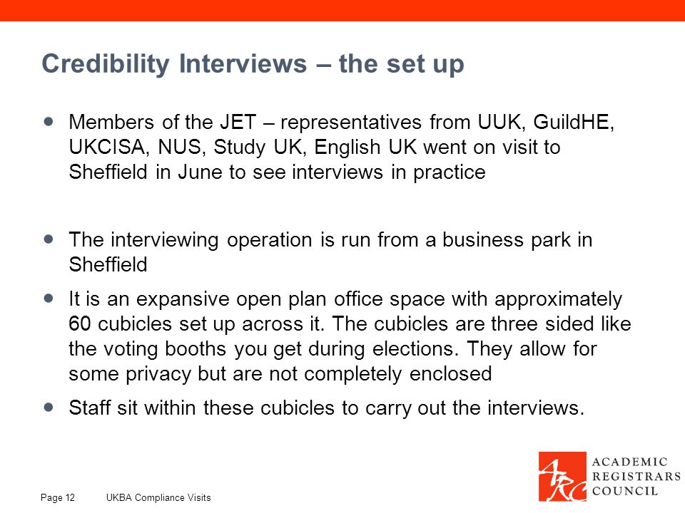 Credibility Interviews – the set up Members of the JET – representatives from UUK, GuildHE, UKCISA, NUS, Study UK, English UK went on visit to Sheffield in June to see interviews in practice The interviewing operation is run from a business park in Sheffield It is an expansive open plan office space with approximately 60 cubicles set up across it.