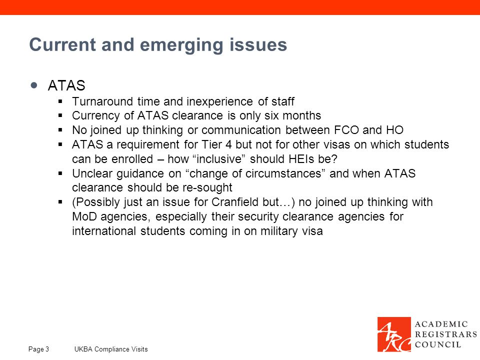 Current and emerging issues ATAS  Turnaround time and inexperience of staff  Currency of ATAS clearance is only six months  No joined up thinking or communication between FCO and HO  ATAS a requirement for Tier 4 but not for other visas on which students can be enrolled – how inclusive should HEIs be.