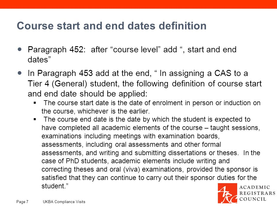 Course start and end dates definition Paragraph 452: after course level add , start and end dates In Paragraph 453 add at the end, In assigning a CAS to a Tier 4 (General) student, the following definition of course start and end date should be applied:  The course start date is the date of enrolment in person or induction on the course, whichever is the earlier.