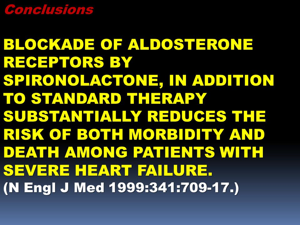 Conclusions BLOCKADE OF ALDOSTERONE RECEPTORS BY SPIRONOLACTONE, IN ADDITION TO STANDARD THERAPY SUBSTANTIALLY REDUCES THE RISK OF BOTH MORBIDITY AND DEATH AMONG PATIENTS WITH SEVERE HEART FAILURE.