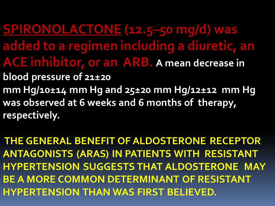 SPIRONOLACTONE SPIRONOLACTONE (12.5–50 mg/d) was added to a regimen including a diuretic, an ACE inhibitor, or an ARB.