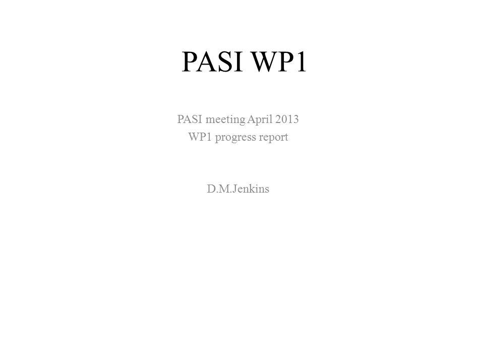 PASI WP1 PASI meeting April 2013 WP1 progress report D.M.Jenkins