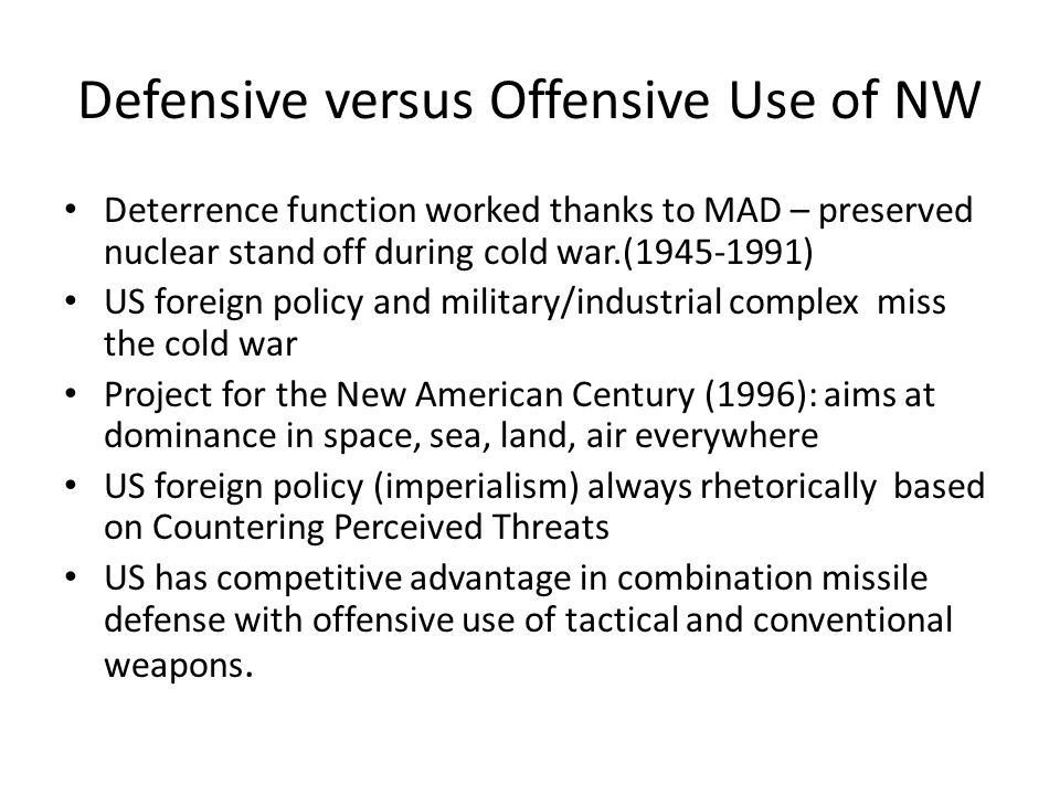 Defensive versus Offensive Use of NW Deterrence function worked thanks to MAD – preserved nuclear stand off during cold war.(1945-1991) US foreign policy and military/industrial complex miss the cold war Project for the New American Century (1996): aims at dominance in space, sea, land, air everywhere US foreign policy (imperialism) always rhetorically based on Countering Perceived Threats US has competitive advantage in combination missile defense with offensive use of tactical and conventional weapons.