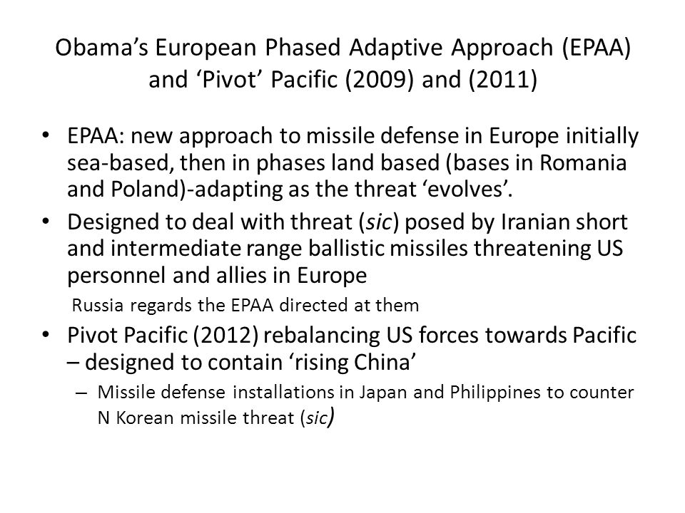 Obama's European Phased Adaptive Approach (EPAA) and 'Pivot' Pacific (2009) and (2011) EPAA: new approach to missile defense in Europe initially sea-based, then in phases land based (bases in Romania and Poland)-adapting as the threat 'evolves'.
