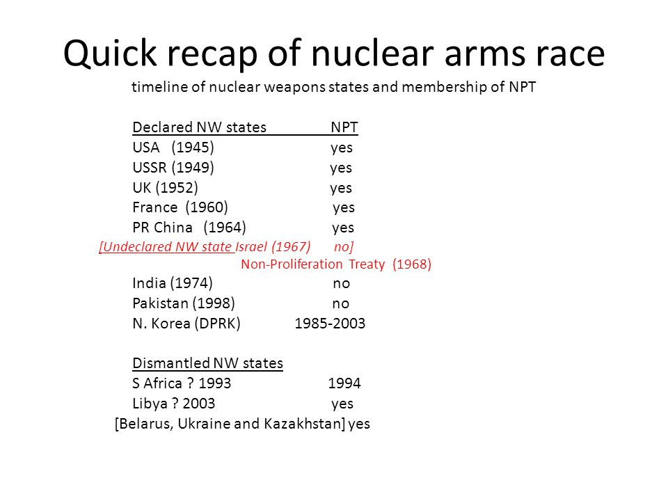 Quick recap of nuclear arms race timeline of nuclear weapons states and membership of NPT Declared NW states NPT USA (1945) yes USSR (1949) yes UK (1952) yes France (1960) yes PR China (1964) yes [Undeclared NW state Israel (1967) no] Non-Proliferation Treaty (1968) India (1974) no Pakistan (1998) no N.