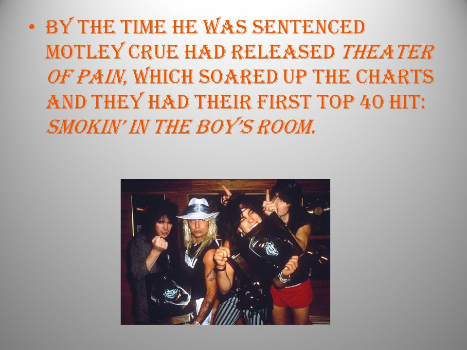 By the time he was sentenced motley crue had released theater of pain, which soared up the charts and they had their first top 40 hit: Smokin' in the