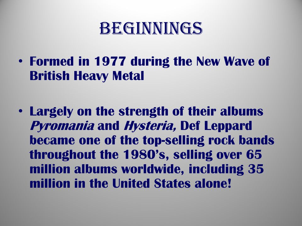 beginnings Formed in 1977 during the New Wave of British Heavy Metal Largely on the strength of their albums Pyromania and Hysteria, Def Leppard became one of the top-selling rock bands throughout the 1980's, selling over 65 million albums worldwide, including 35 million in the United States alone!