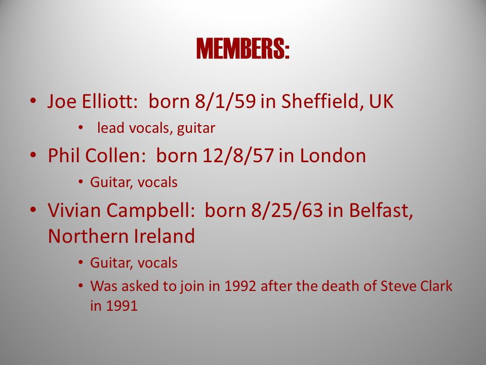 MEMBERS: Joe Elliott: born 8/1/59 in Sheffield, UK lead vocals, guitar Phil Collen: born 12/8/57 in London Guitar, vocals Vivian Campbell: born 8/25/63 in Belfast, Northern Ireland Guitar, vocals Was asked to join in 1992 after the death of Steve Clark in 1991
