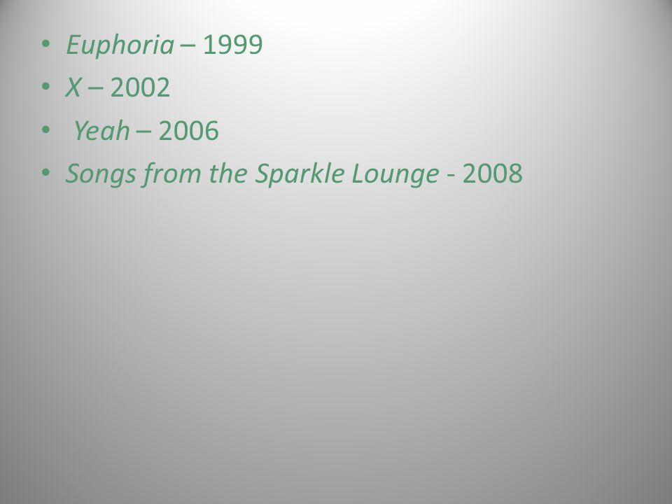 Euphoria – 1999 X – 2002 Yeah – 2006 Songs from the Sparkle Lounge - 2008