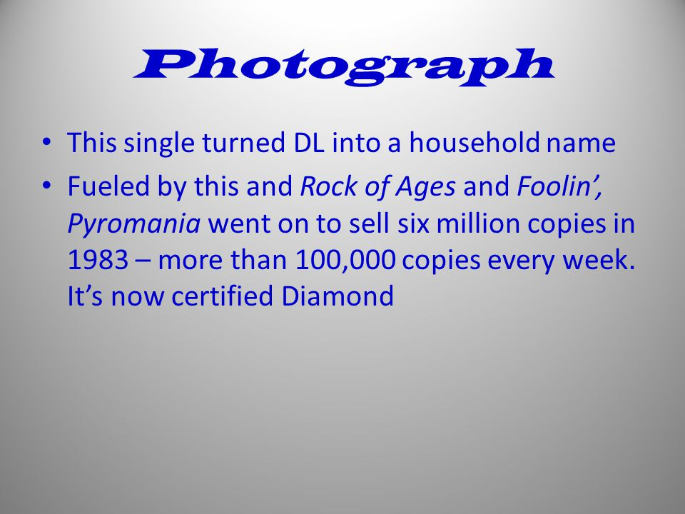 Photograph This single turned DL into a household name Fueled by this and Rock of Ages and Foolin', Pyromania went on to sell six million copies in 1983 – more than 100,000 copies every week.
