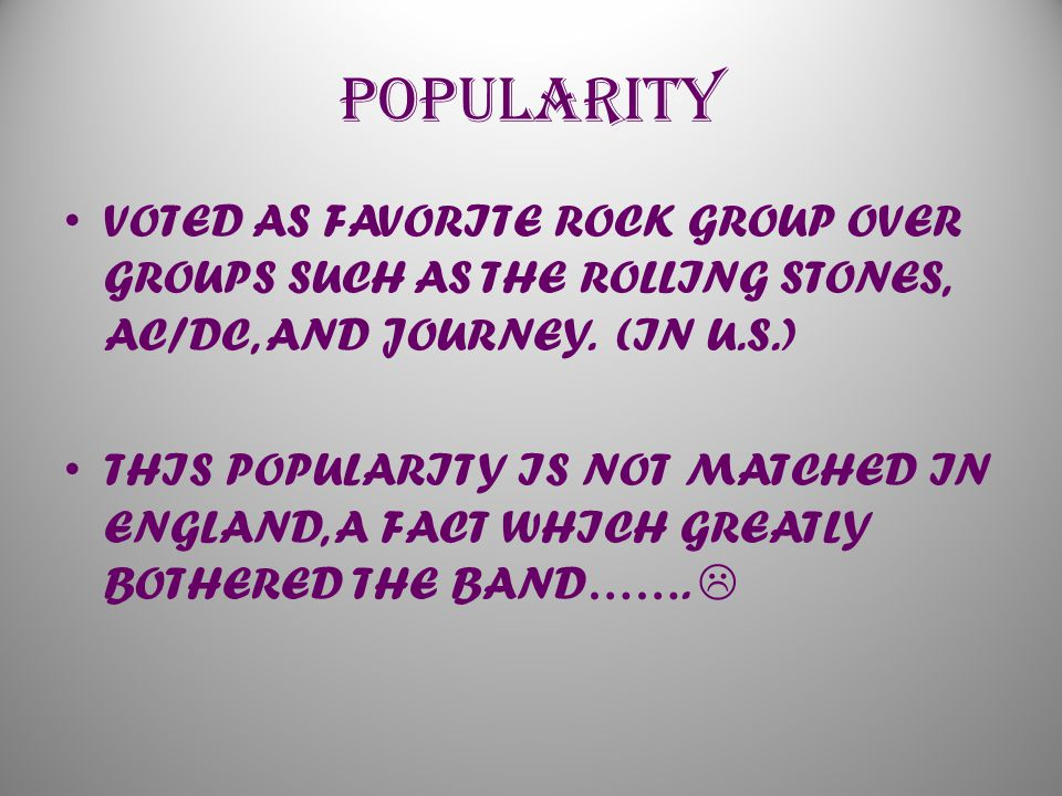 POPULARITY VOTED AS FAVORITE ROCK GROUP OVER GROUPS SUCH AS THE ROLLING STONES, AC/DC, AND JOURNEY.