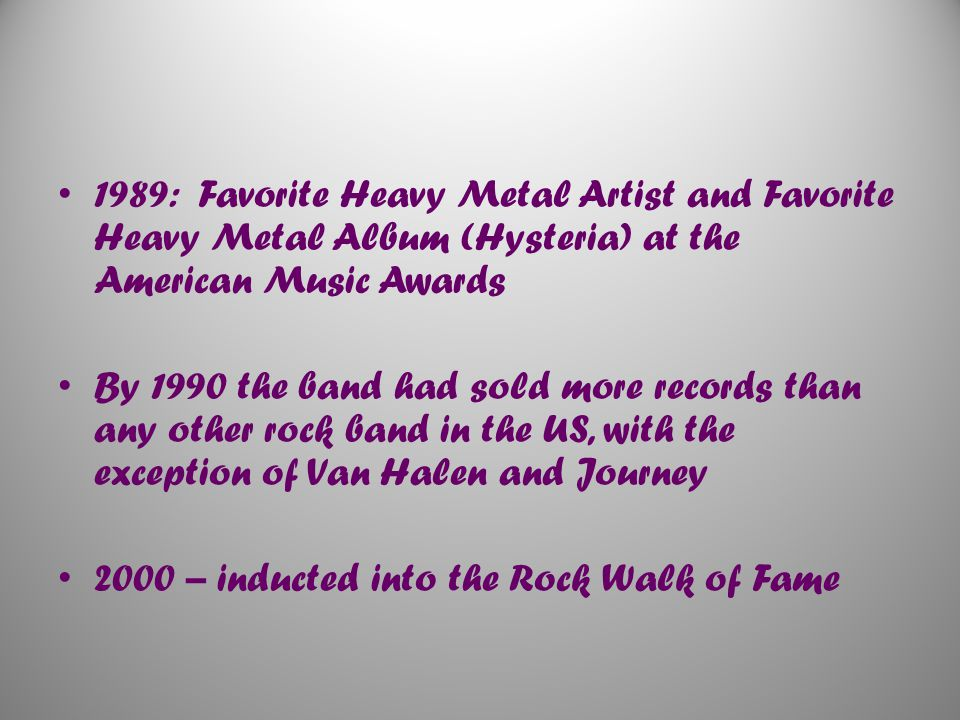 1989: Favorite Heavy Metal Artist and Favorite Heavy Metal Album (Hysteria) at the American Music Awards By 1990 the band had sold more records than any other rock band in the US, with the exception of Van Halen and Journey 2000 – inducted into the Rock Walk of Fame