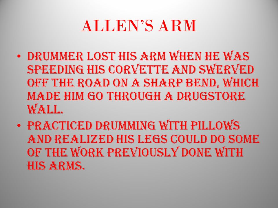 ALLEN'S ARM DRUMMER LOST HIS ARM WHEN HE WAS SPEEDING HIS CORVETTE AND SWERVED OFF THE ROAD ON A SHARP BEND, WHICH MADE HIM GO THROUGH A DRUGSTORE WALL.