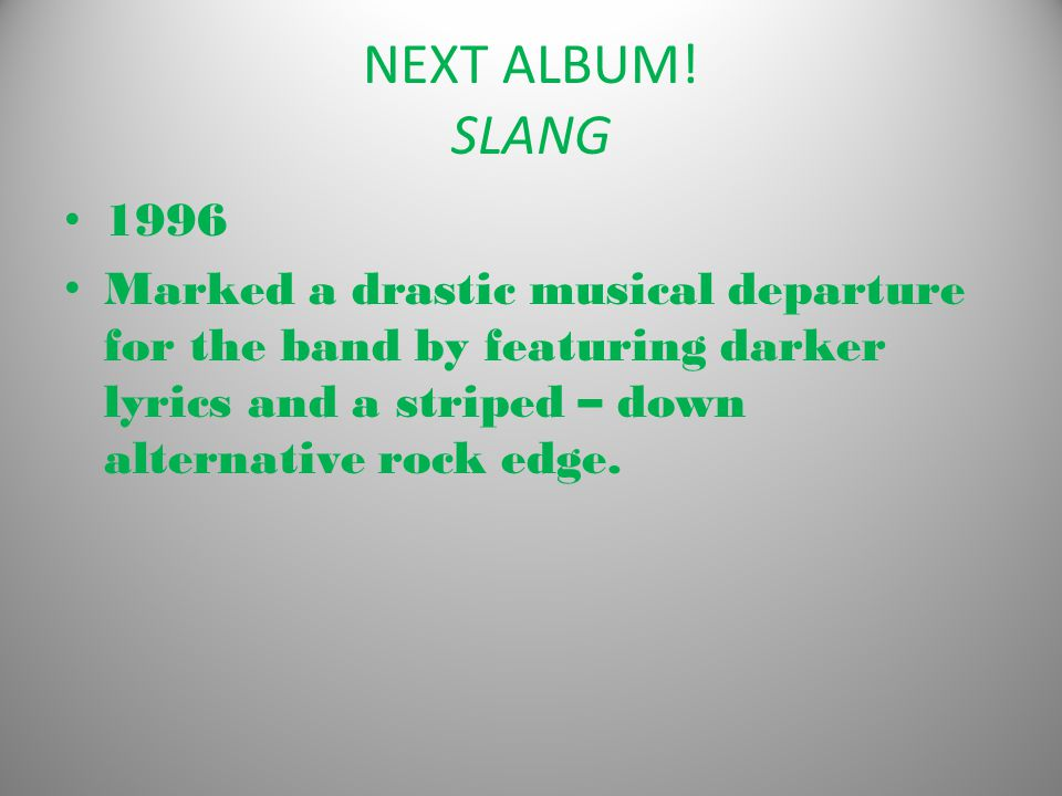 NEXT ALBUM! SLANG 1996 Marked a drastic musical departure for the band by featuring darker lyrics and a striped – down alternative rock edge.