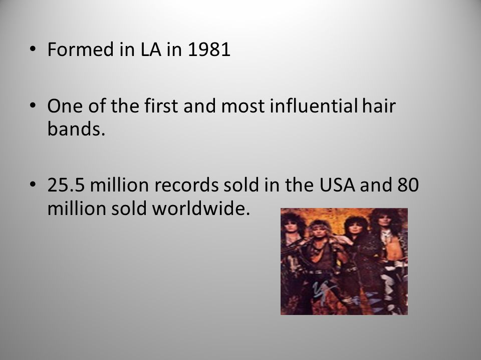 Formed in LA in 1981 One of the first and most influential hair bands.
