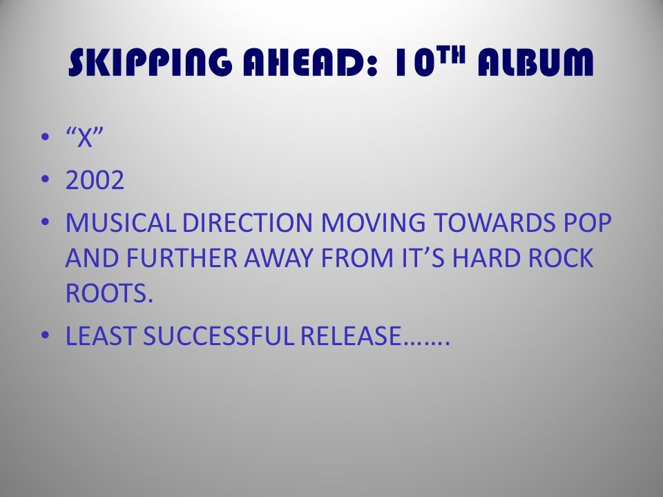 SKIPPING AHEAD: 10 TH ALBUM X 2002 MUSICAL DIRECTION MOVING TOWARDS POP AND FURTHER AWAY FROM IT'S HARD ROCK ROOTS.