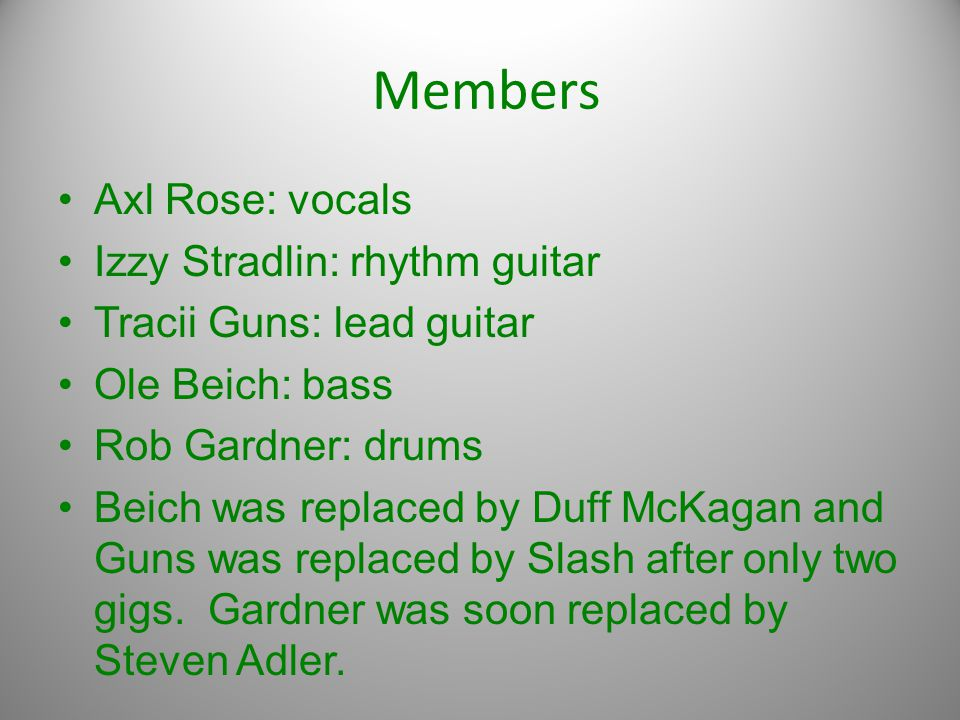 Members Axl Rose: vocals Izzy Stradlin: rhythm guitar Tracii Guns: lead guitar Ole Beich: bass Rob Gardner: drums Beich was replaced by Duff McKagan and Guns was replaced by Slash after only two gigs.