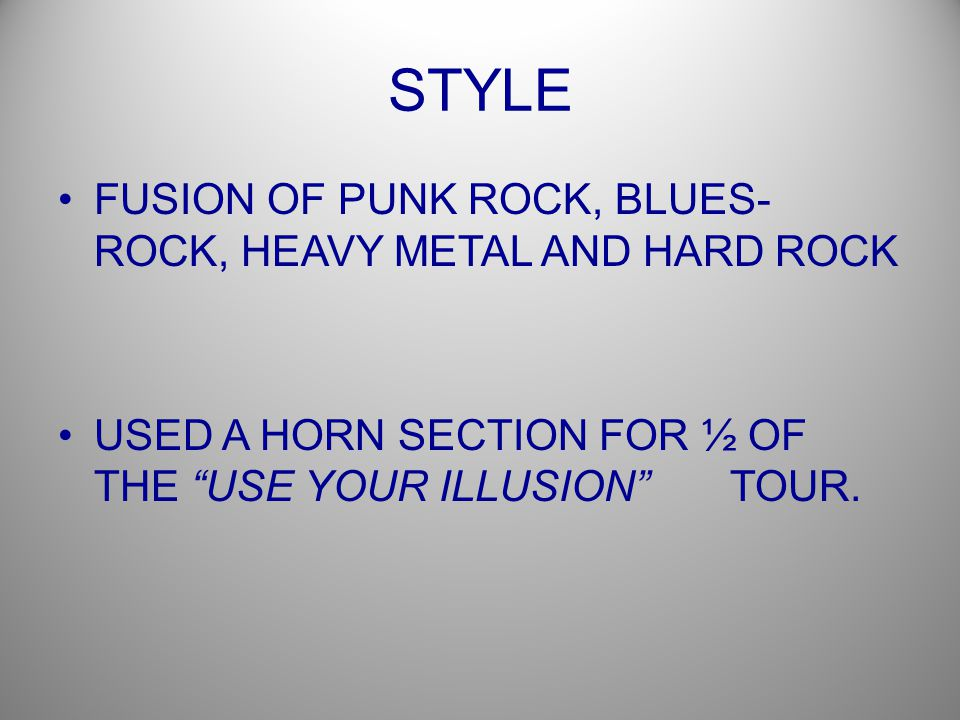 STYLE FUSION OF PUNK ROCK, BLUES- ROCK, HEAVY METAL AND HARD ROCK USED A HORN SECTION FOR ½ OF THE USE YOUR ILLUSION TOUR.