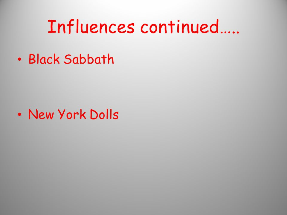 Influences continued….. Black Sabbath New York Dolls