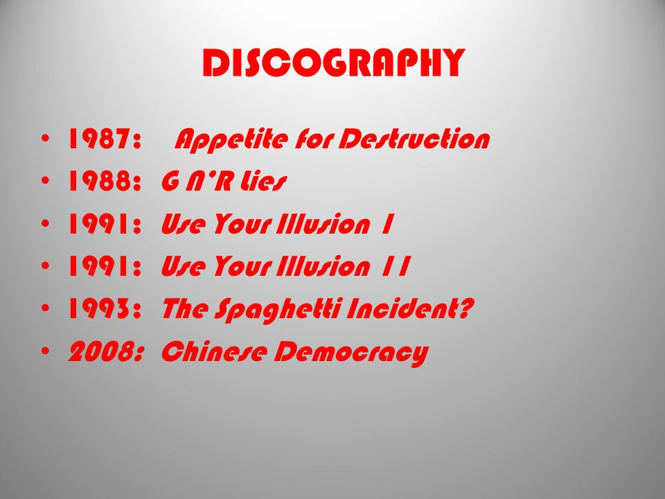 DISCOGRAPHY 1987: Appetite for Destruction 1988: G N'R Lies 1991: Use Your Illusion 1 1991: Use Your Illusion 11 1993: The Spaghetti Incident.