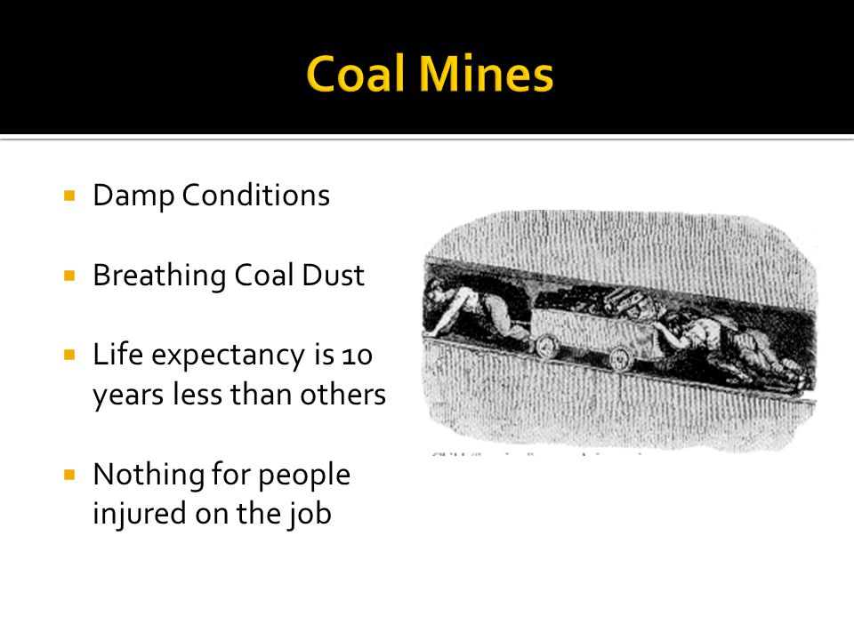  Damp Conditions  Breathing Coal Dust  Life expectancy is 10 years less than others  Nothing for people injured on the job