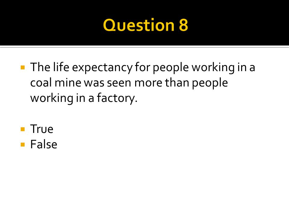  The life expectancy for people working in a coal mine was seen more than people working in a factory.