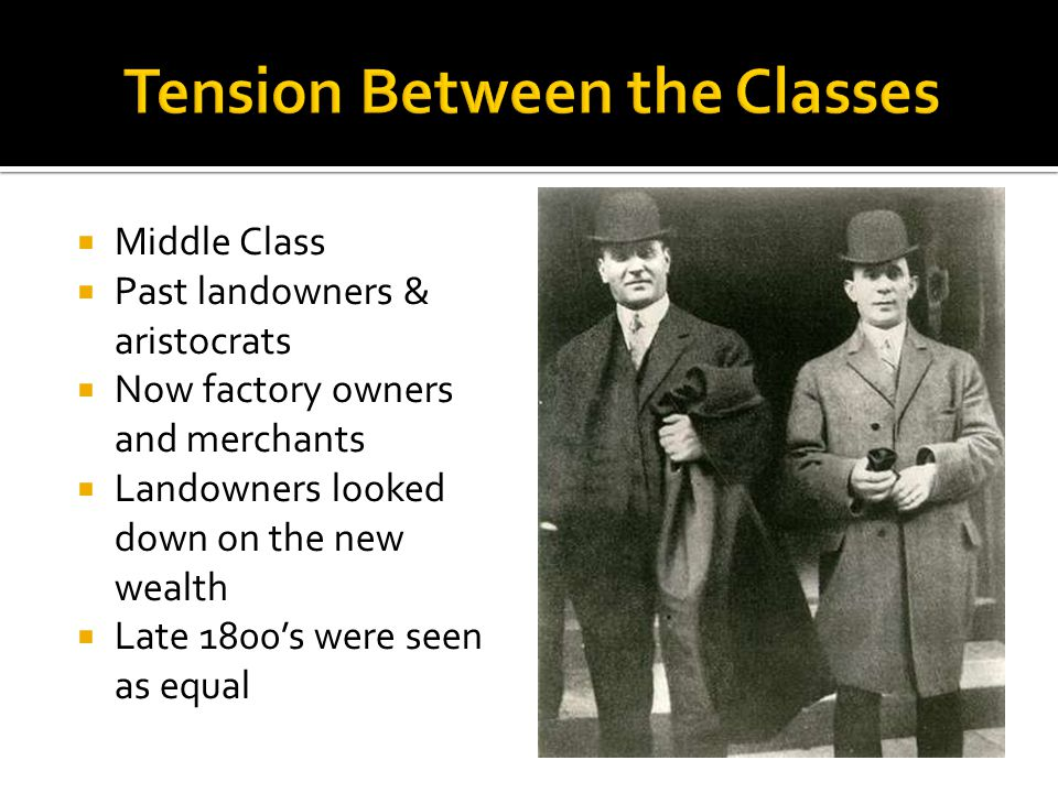  Middle Class  Past landowners & aristocrats  Now factory owners and merchants  Landowners looked down on the new wealth  Late 1800's were seen as equal