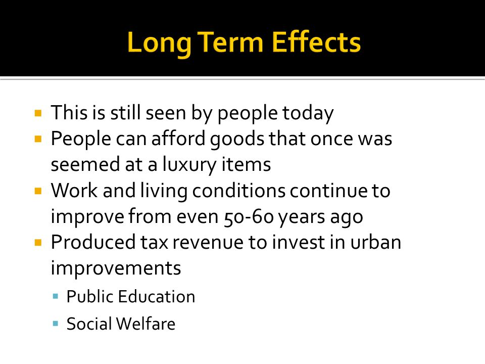  This is still seen by people today  People can afford goods that once was seemed at a luxury items  Work and living conditions continue to improve from even 50-60 years ago  Produced tax revenue to invest in urban improvements  Public Education  Social Welfare