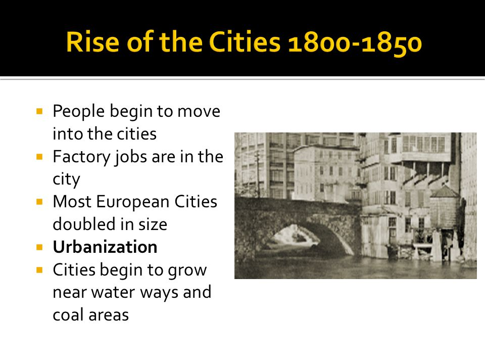  People begin to move into the cities  Factory jobs are in the city  Most European Cities doubled in size  Urbanization  Cities begin to grow near water ways and coal areas